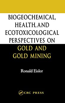 Biogeochemical, Health, And Ecotoxicological Perspectives On Gold And Gold Mining por Ronald Eisler epub