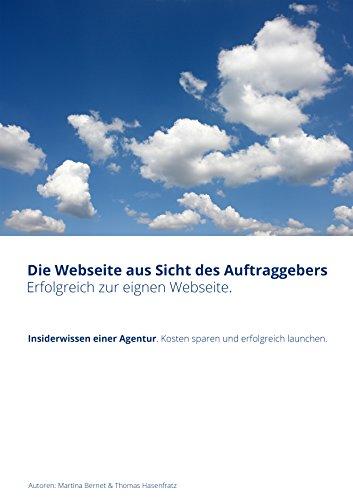 Die Webseite aus Sicht des Auftraggebers (Launch und Relaunch einer Webseite). Erfolgreich zur eignen Webseite.: Insiderwissen einer Agentur. Kosten sparen und erfolgreich launchen.