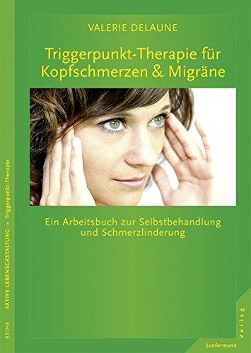Triggerpunkt-Therapie bei Kopfschmerzen und Migräne: Ein Arbeitsbuch zur Selbstbehandlung und Schmerzlinderung