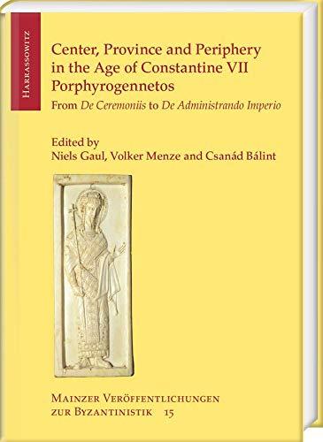 Center, Province and Periphery in the Age of Constantine VII Porphyrogennetos: From De Ceremoniis to De Administrando Imperio (Mainzer Veroffentlichungen zur Byzantinistik)
