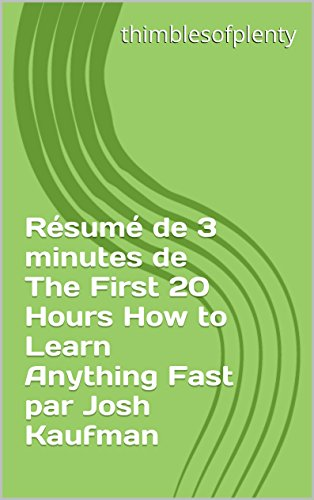 Résumé de 3 minutes de The First 20 Hours How to Learn Anything Fast par Josh Kaufman (thimblesofplenty 3 Minute Business Book Summary t. 1)