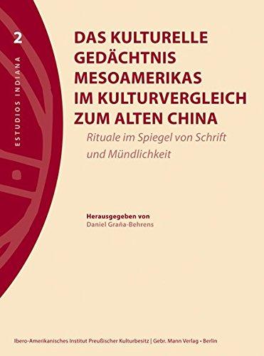 Das kulturelle Gedächtnis Mesoamerikas im Kulturvergleich zum alten China: Rituale im Spiegel von Schrift und Mündlichkeit (Estudios Indiana, Band 2)