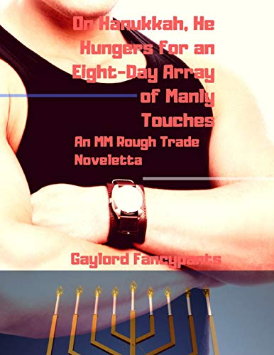 On Hanukkah, He Hungers for an Eight-Day Array of Manly Touches: An MM Rough Trade Noveletta
