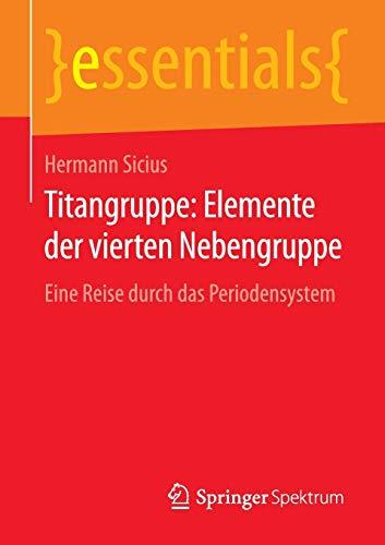 Titangruppe: Elemente der vierten Nebengruppe: Eine Reise durch das Periodensystem (essentials)