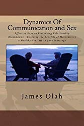 Dynamics Of Communication and Sex: Effective Keys to Preventing Relationship Breakdowns - Enjoying the Benefits of Maintaining a Healthy Sex Life in ... Volume 2 (Improving Your Relationship Series) by James Olah (2013-11-20)