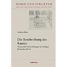 Die Beschreibung des Raums: Territoriale Grenzziehungen im Heiligen Römischen Reich (Norm und Struktur / Studien zum sozialen Wandel in Mittelalter und Früher Neuzeit)