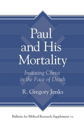Paul and His Mortality: Imitating Christ in the Face of Death (Bulletin for Biblical Research Supplement) por R. Gregory Jenks