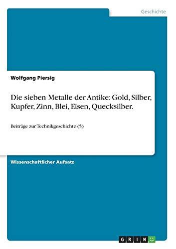 Die sieben Metalle der Antike: Gold, Silber, Kupfer, Zinn, Blei, Eisen, Quecksilber.: Beiträge zur Technikgeschichte (5)