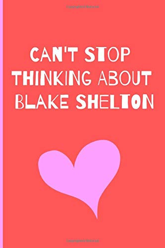 Can't Stop Thinking About Blake Shelton: Fan Novelty Notebook / Journal / Gift / Diary 120 Lined Pages (6