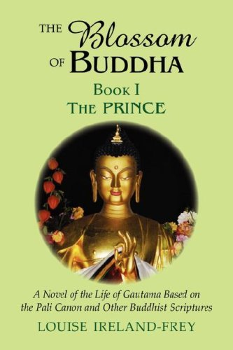 The Blossom of Buddha: The Prince, A Novel of the Life of Gautama Based on the Pali Canon and Othe Buddhist Scriptures: Volume 1 by Louise Ireland-Frey (2008-08-14)