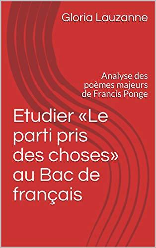 Etudier «le Parti Pris Des Choses» Au Bac De Français: Analyse Des Poèmes Majeurs De Francis Ponge por Gloria Lauzanne Gratis