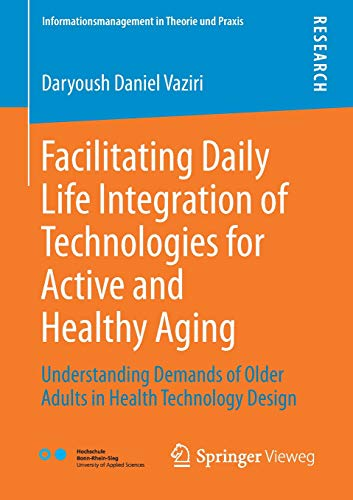 Facilitating Daily Life Integration of Technologies for Active and Healthy Aging: Understanding Demands of Older Adults in Health Technology Design (Informationsmanagement in Theorie und Praxis)
