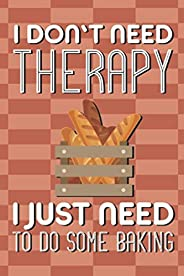 I Don't Need Therapy I Just Need To Do Some Baking: A Baker's Recipe Collection Notebook, Pastry Chef&