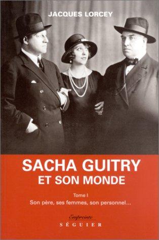 Sacha Guitry et son monde, tome 1 : Son père, ses femmes, son personnel.