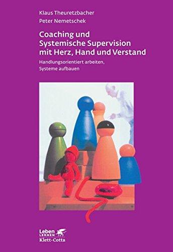 Coaching und Systemische Supervision mit Herz, Hand und Verstand: Handlungsorientiert arbeiten, Systeme aufbauen (Leben lernen)