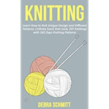 Knitting: Learn How to Knit Unique Design and Different Patterns (Infinity Scarf, Knit Sock, DIY Knitting) with 365 Days Knitting Patterns (English Edition)