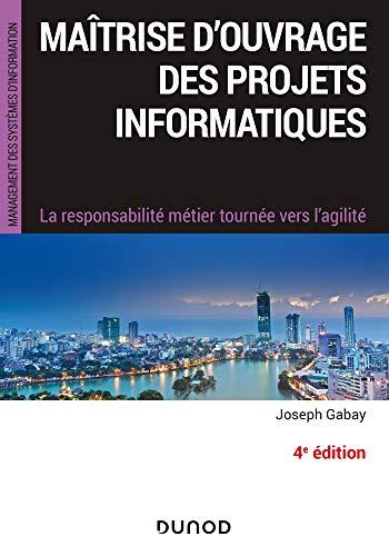 Maîtrise d'ouvrage des projets informatiques - 4e éd. : La responsabilité métier tournée vers l'agile (Management des systèmes d'information) (French Edition)
