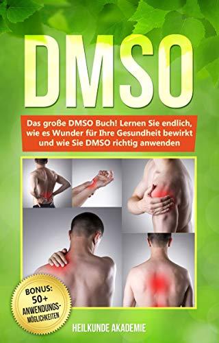 DMSO: Das große DMSO Buch! Lernen Sie endlich, wie es Wunder für Ihre Gesundheit bewirkt und wie Sie DMSO richtig anwenden. BONUS: inkl. Die 50 GOLDENEN Anwendungsmöglichkeiten -