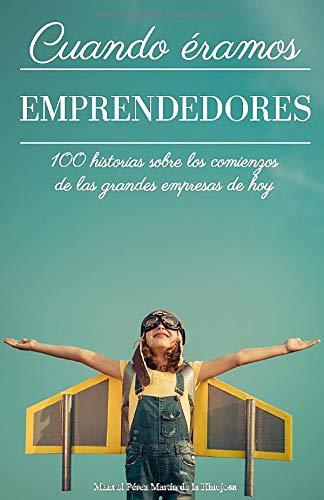 Cuando éramos emprendedores: 100 historias sobre los comienzos de las grandes empresas de hoy