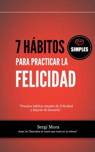 7 hábitos simples para practicar la Felicidad: Siembra buenos hábitos y recoge tu destino por Sergi Mora