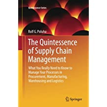 The Quintessence of Supply Chain Management: What You Really Need to Know to Manage Your Processes in Procurement, Manufacturing, Warehousing and Logistics