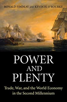 Power and Plenty: Trade, War, and the World Economy in the Second Millennium (The Princeton Economic History of the Western World) by [Findlay, Ronald, O'Rourke, Kevin H.]