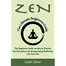 Zen: The Beginners Guide on How to Practice Zen Everywhere by Incorporating Meditation Into Your Life (Buddhism - Improve Your Daily Life with Happiness and Inner Peace Using Meditation)