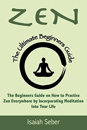 Zen: The Beginners Guide on How to Practice Zen Everywhere by Incorporating Meditation Into Your Life (Buddhism - Improve Your Daily Life with Happiness ... Peace Using Meditation) (English Edition) por Isaiah Seber