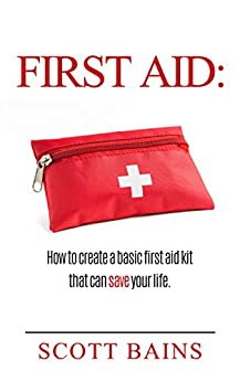 First Aid: How to Create a Basic First Aid Kit That Can Save Your Life (English Edition) von [Bains, Scott]