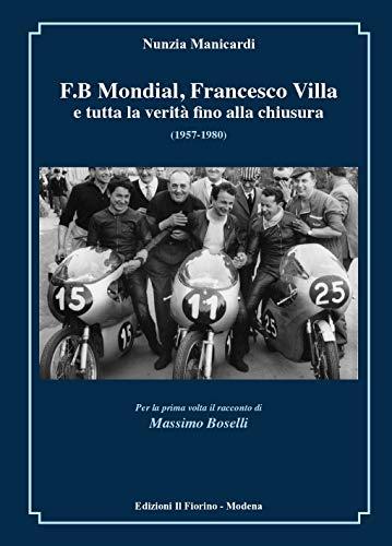 F.B MONDIAL, FRANCESCO VILLA (1ª parte pp. 1-168) e tutta la verità fino alla chiusura (1957-1980): foto e documenti inediti e, per la prima volta, il ... Boselli, a.d. del marchio (Italian Edition)