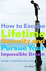 How to Escape Lifetime Security and Pursue Your Impossible Dream: A Guide to Transforming Your Career