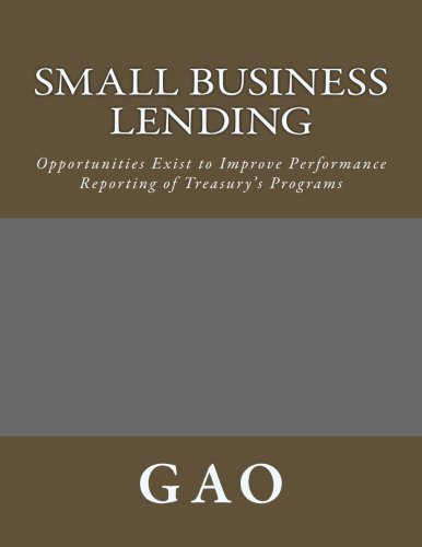 Small Business Lending: Opportunities Exist to Improve Performance Reporting of Treasury's Programs por GA O