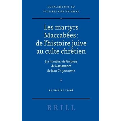 Les Martyrs Maccabees: De L'histoire Juive Au Culte Chretien: Les Homelies De Gregoire De Nazianze Et Jde ean Chrysostome
