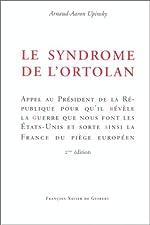 Le syndrome de l'ortolan - Appel au Président de la République pour qu'il révèle la guerre que nous font les Etats-Unis et sorte ainsi la France du piège européen de Arnaud-Aaron Upinsky