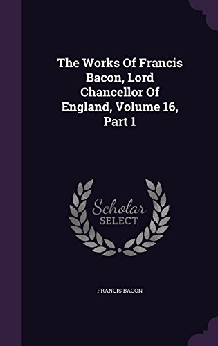 The Works Of Francis Bacon, Lord Chancellor Of England, Volume 16, Part 1