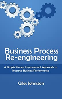 Business Process Re-engineering: A Simple Process Improvement Approach to Improve Business Performance (The Business Productivity Series Book 1) by [Johnston, Giles]