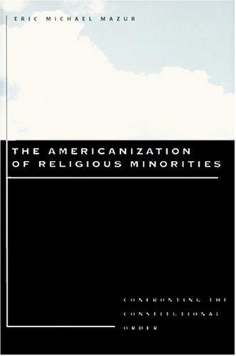 The Americanization of Religious Minorities: Confronting the Constitutional Order por Professor Eric Michael Mazur