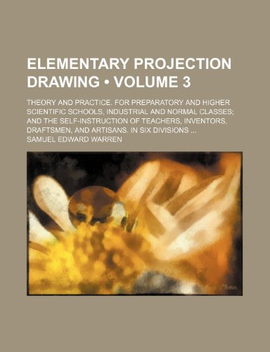 Elementary Projection Drawing (Volume 3); Theory and Practice. for Preparatory and Higher Scientific Schools, Industrial and Normal Classes and the ... Draftsmen, and Artisans. in Six Divisions