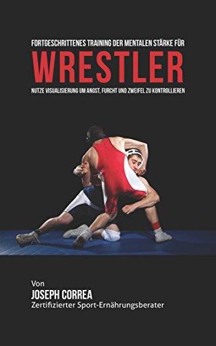 Fortgeschrittenes Training der mentalen Stärke für Wrestler: Nutze Visualisierung um Angst, furcht und Zweifel zu Kontrollieren (Stärke Wrestling)