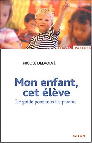 Mon enfant, cet élève : Le Guide pour tous les parents
