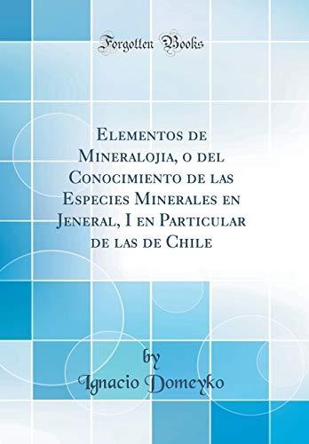 Elementos de Mineralojia, o del Conocimiento de las Especies Minerales en Jeneral, I en Particular de las de Chile (Classic Reprint) por Ignacio Domeyko