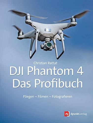 DJI Phantom 4 - Das Profibuch: Fliegen - Filmen - Fotografieren