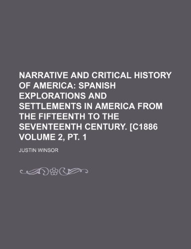 Narrative and Critical History of America Volume 2, pt. 1;  Spanish explorations and settlements in America from the fifteenth to the seventeenth century. [c1886