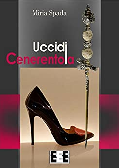 Uccidi Cenerentola (Storie di donne) (Italian Edition) by [Miria Spada]