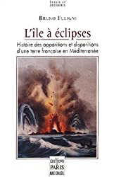 L'île à éclipses : Histoire des apparitions et disparitions d'une terre française en Méditerranée