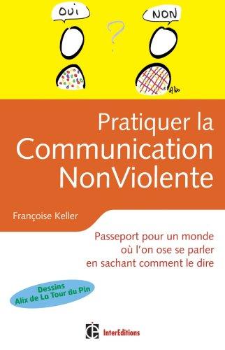 Pratiquer la Communication Non Violente - Passeport pour un monde où l'on ose se parler: Passeport pour un monde où l'on ose se parler en sachant comment le dire