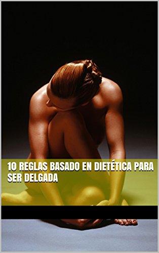 10 REGLAS BASADO EN DIETÉTICA PARA SER DELGADA