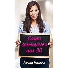 Como sobreviver aos 30: 10 dicas para você enfrentar seus medos e encarar a sua idade e a realidade com entusiasmo (Portuguese Edition)