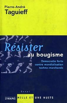 Résister au bougisme : Démocratie forte contre mondialisation techno-marchande (Essais) par [Taguieff, Pierre-André]