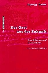 Der Gast aus der Zukunft: Anna Achmatowa und Sir Isaiah Berlin. Eine Liebensgeschichte